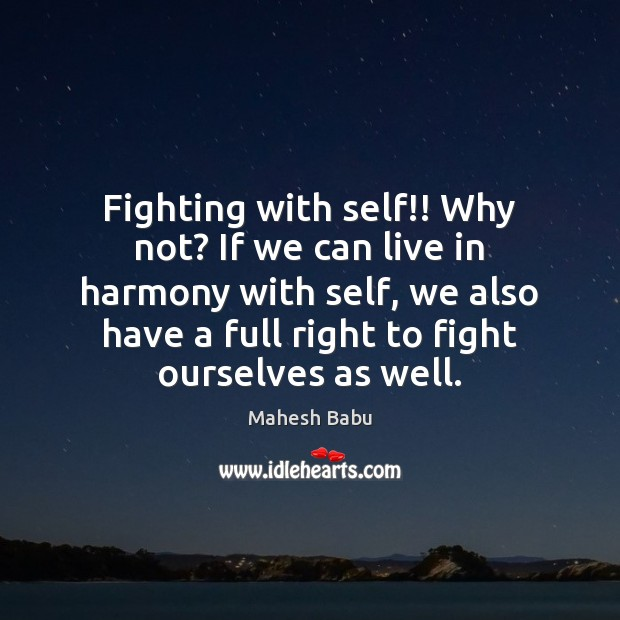 Fighting with self!! Why not? If we can live in harmony with Image