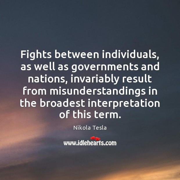 Fights between individuals, as well as governments and nations, invariably result from Nikola Tesla Picture Quote