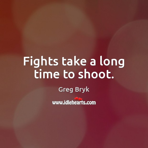 Fights take a long time to shoot. Image