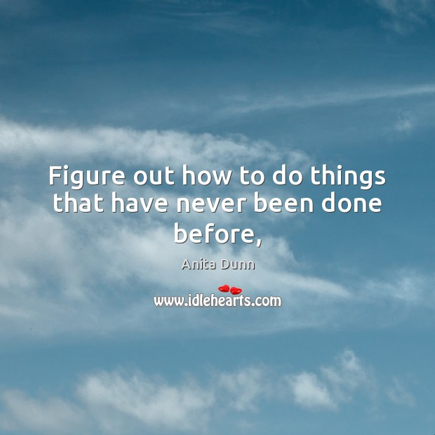 Image, Figure out how to do things that have never been done before,