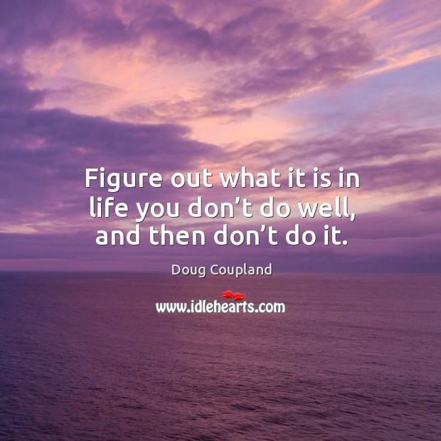 Figure out what it is in life you don't do well, and then don't do it. Image