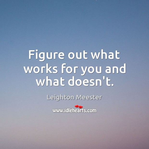 Figure out what works for you and what doesn't. Leighton Meester Picture Quote