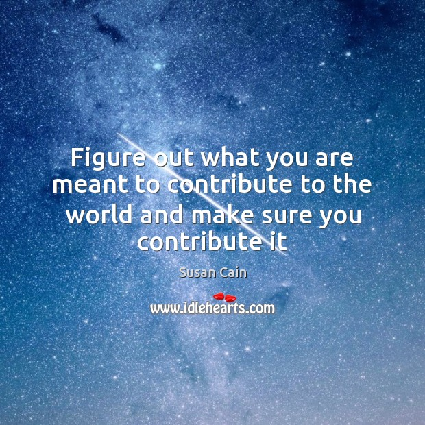 Figure out what you are meant to contribute to the world and make sure you contribute it Susan Cain Picture Quote