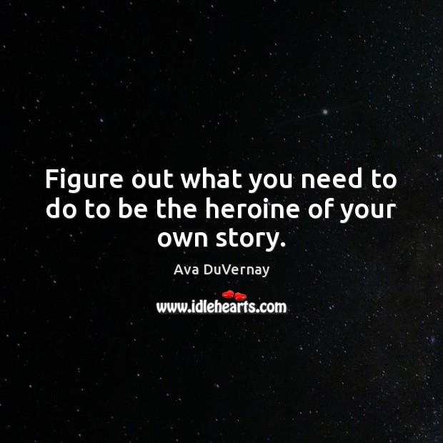 Image, Figure out what you need to do to be the heroine of your own story.