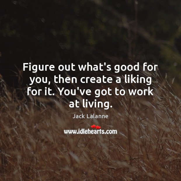 Figure out what's good for you, then create a liking for it. You've got to work at living. Jack Lalanne Picture Quote