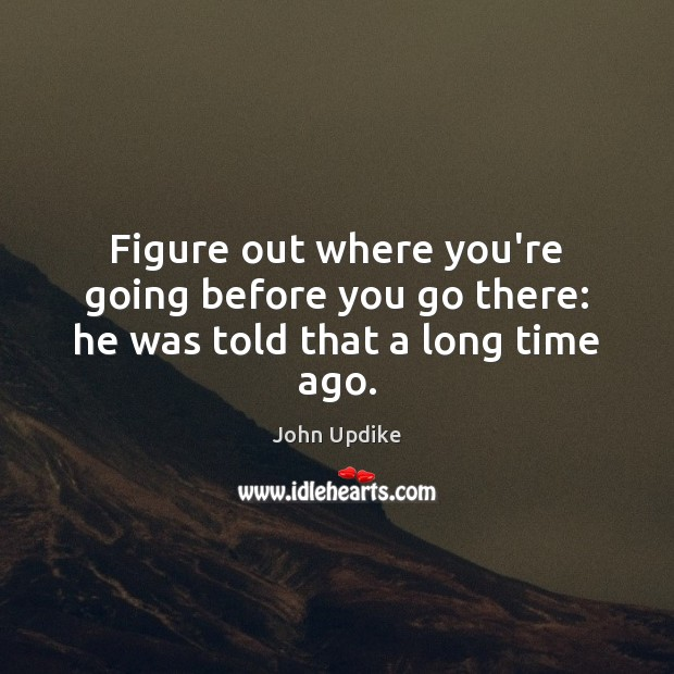Figure out where you're going before you go there: he was told that a long time ago. John Updike Picture Quote
