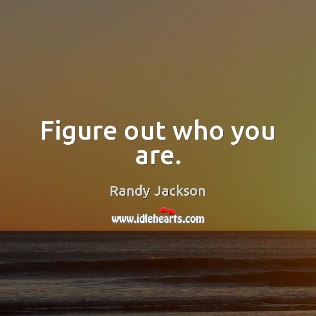 Figure out who you are. Randy Jackson Picture Quote