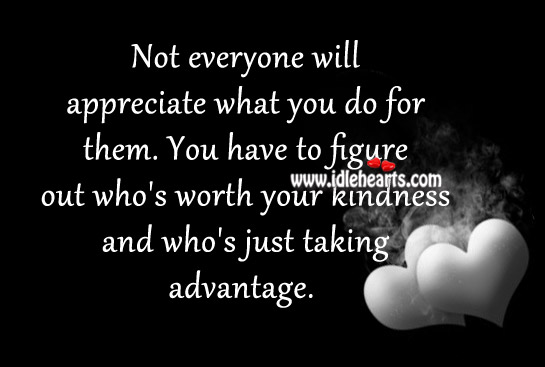 Not Everyone Will Appreciate What You Do For Them.