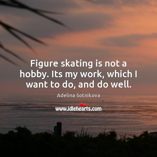 Image, Figure skating is not a hobby. Its my work, which I want to do, and do well.