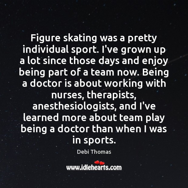 Figure skating was a pretty individual sport. I've grown up a lot Debi Thomas Picture Quote