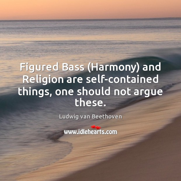 Figured Bass (Harmony) and Religion are self-contained things, one should not argue these. Ludwig van Beethoven Picture Quote