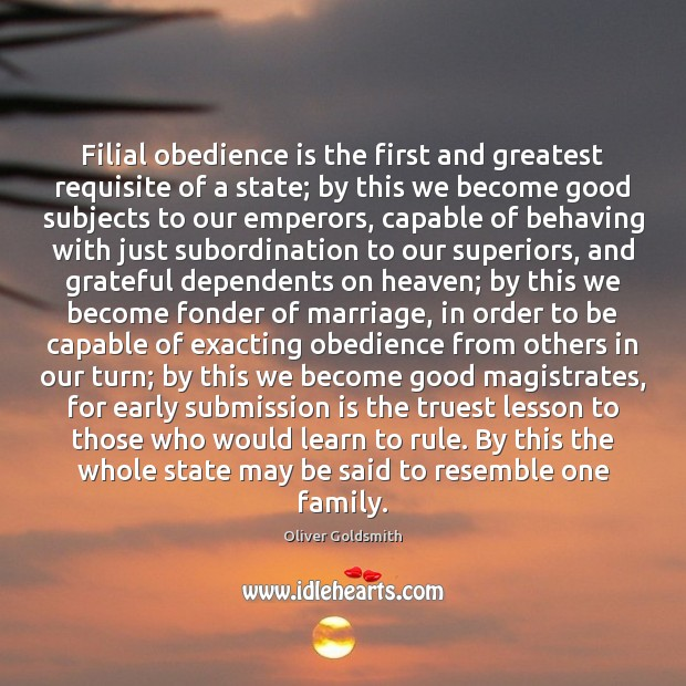 Filial obedience is the first and greatest requisite of a state; by Oliver Goldsmith Picture Quote