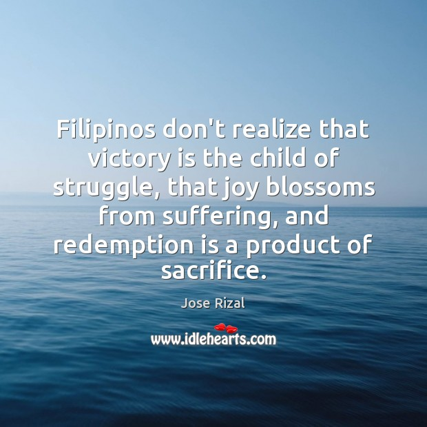 Filipinos don't realize that victory is the child of struggle, that joy Jose Rizal Picture Quote