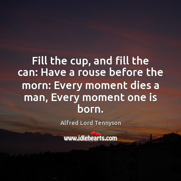 Fill the cup, and fill the can: Have a rouse before the Alfred Lord Tennyson Picture Quote