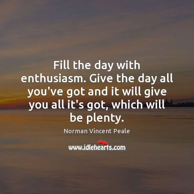 Fill the day with enthusiasm. Give the day all you've got and Norman Vincent Peale Picture Quote