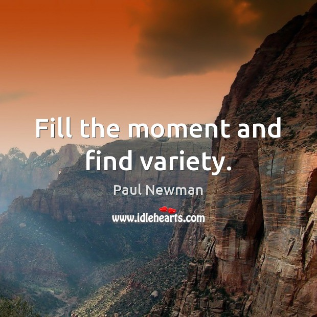 Fill the moment and find variety. Paul Newman Picture Quote