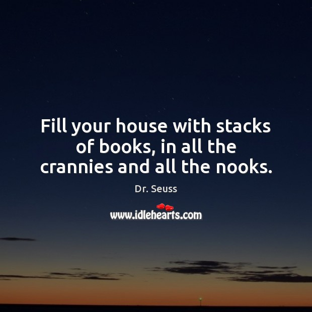 Fill your house with stacks of books, in all the crannies and all the nooks. Dr. Seuss Picture Quote