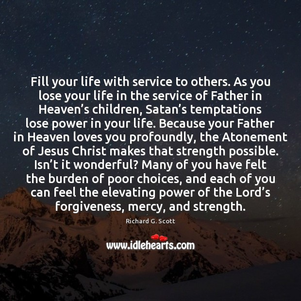 Fill your life with service to others. As you lose your life Richard G. Scott Picture Quote