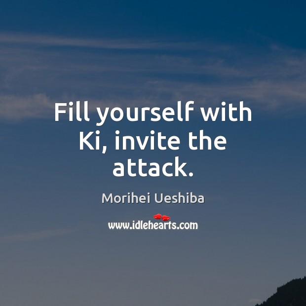 Fill yourself with Ki, invite the attack. Morihei Ueshiba Picture Quote