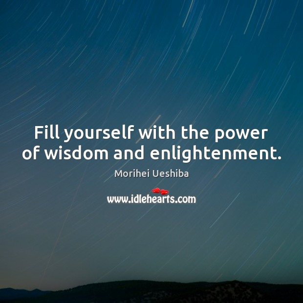 Fill yourself with the power of wisdom and enlightenment. Morihei Ueshiba Picture Quote