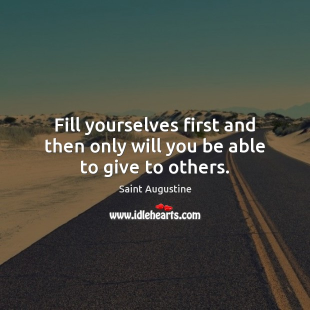 Fill yourselves first and then only will you be able to give to others. Image