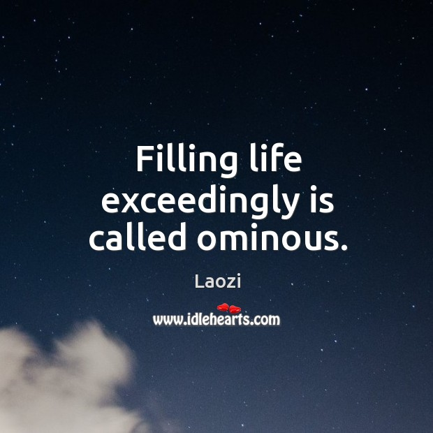 Filling life exceedingly is called ominous. Image