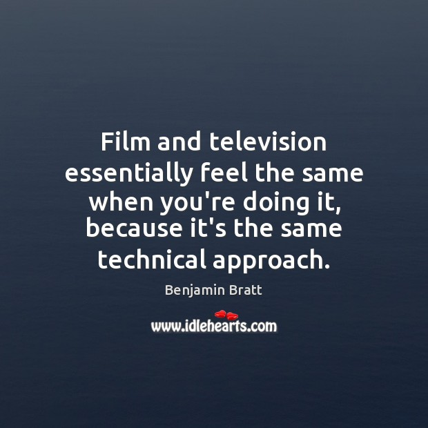 Image, Film and television essentially feel the same when you're doing it, because