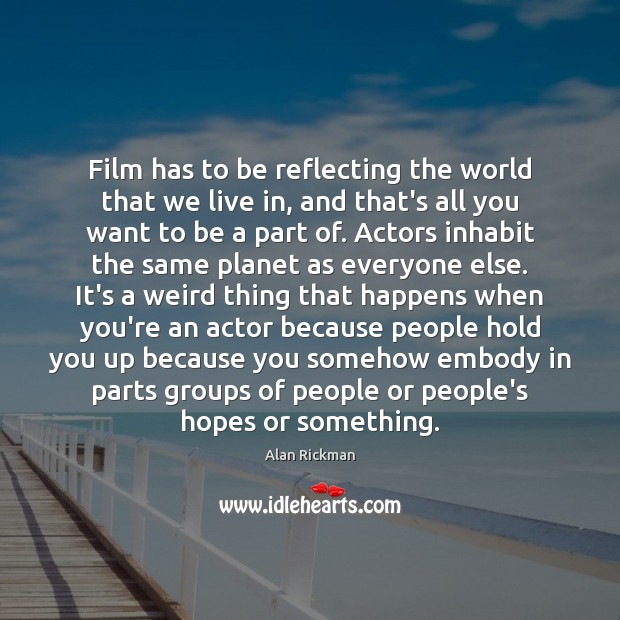 Film has to be reflecting the world that we live in, and Alan Rickman Picture Quote