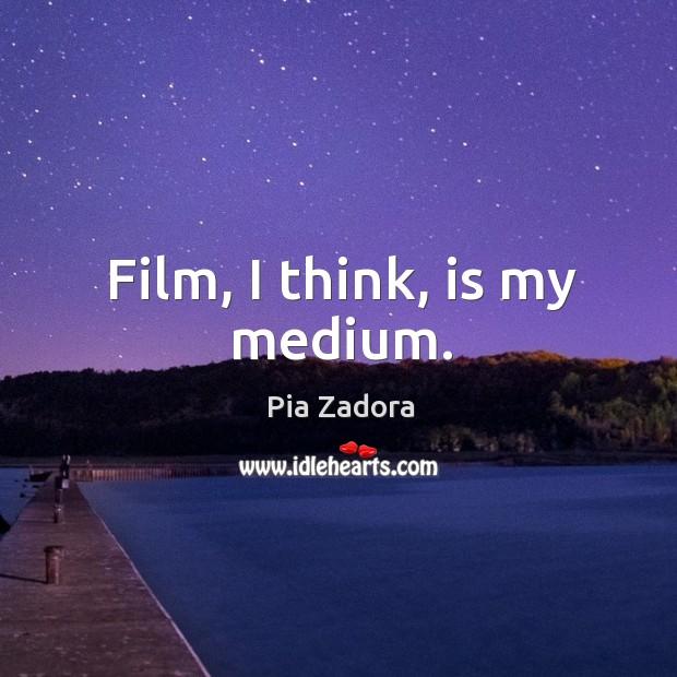 Film, I think, is my medium. Image