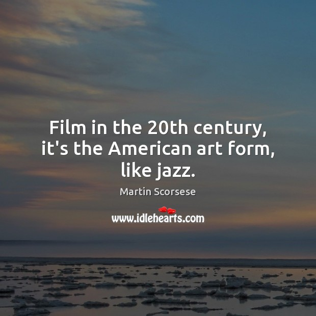 Film in the 20th century, it's the American art form, like jazz. Martin Scorsese Picture Quote