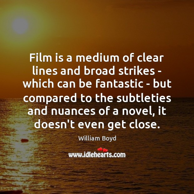 Film is a medium of clear lines and broad strikes – which William Boyd Picture Quote