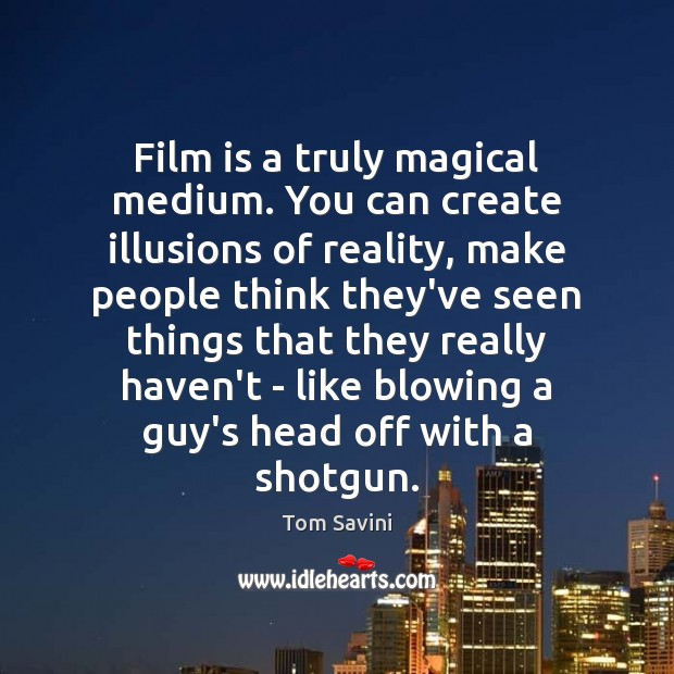 Film is a truly magical medium. You can create illusions of reality, Image