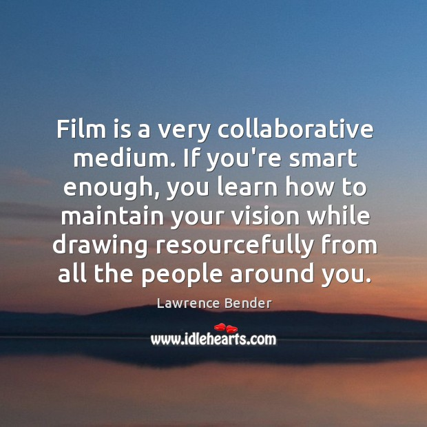 Film is a very collaborative medium. If you're smart enough, you learn Image