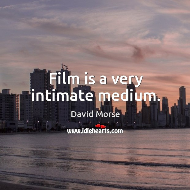 Film is a very intimate medium. Image
