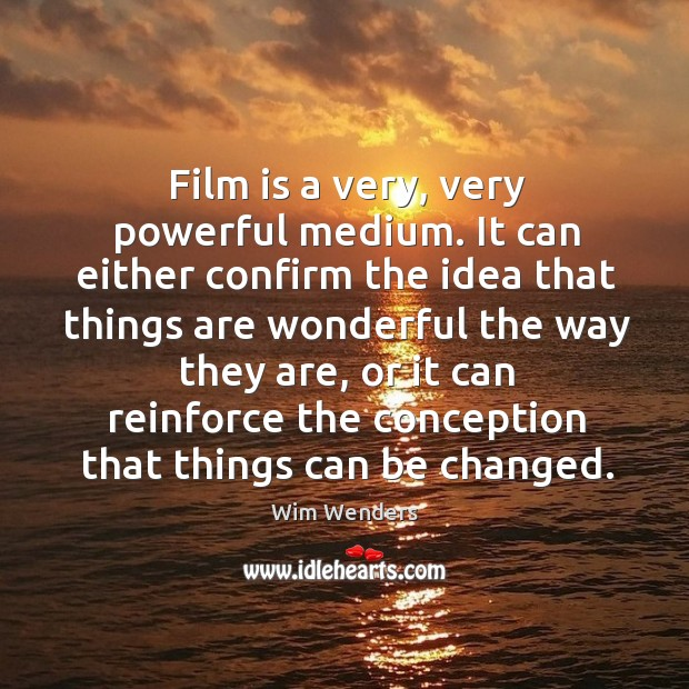 Film is a very, very powerful medium. It can either confirm the idea that things are wonderful the way they are Image