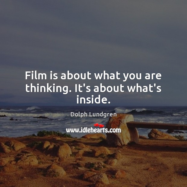 Film is about what you are thinking. It's about what's inside. Dolph Lundgren Picture Quote
