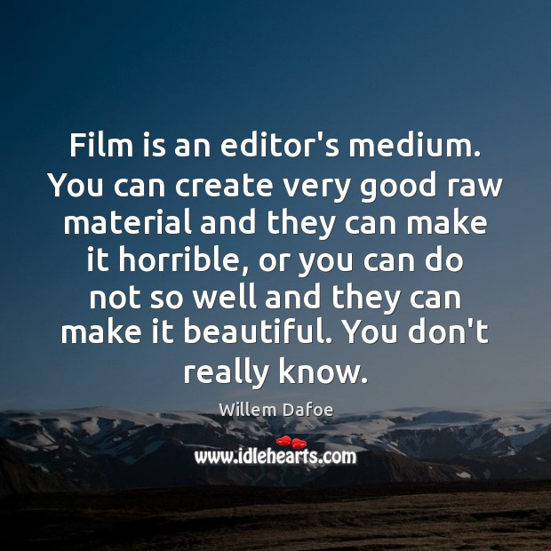 Image, Film is an editor's medium. You can create very good raw material