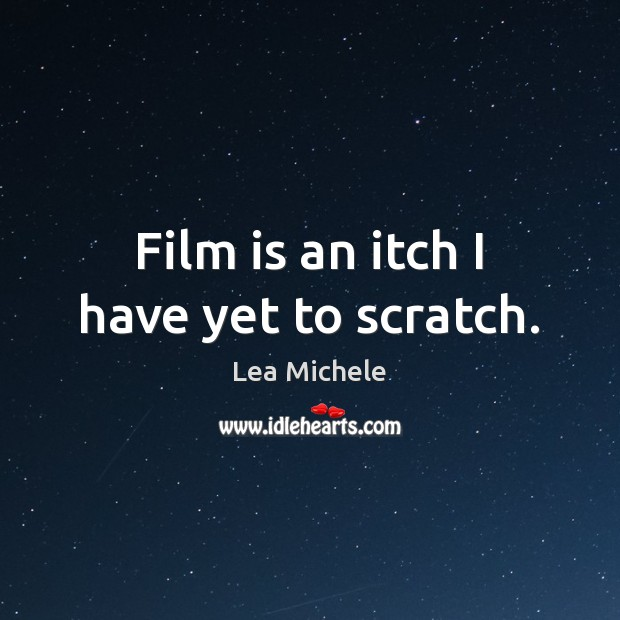 Film is an itch I have yet to scratch. Lea Michele Picture Quote
