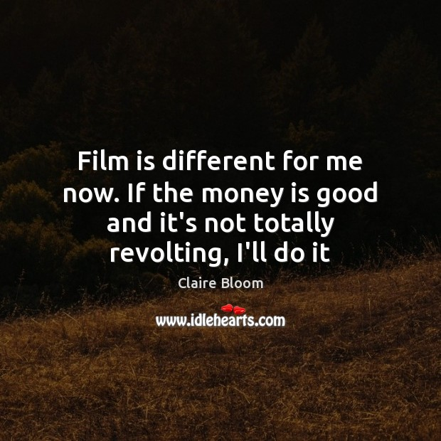 Image, Film is different for me now. If the money is good and