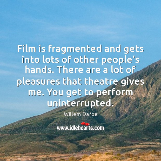 Film is fragmented and gets into lots of other people's hands. There Willem Dafoe Picture Quote
