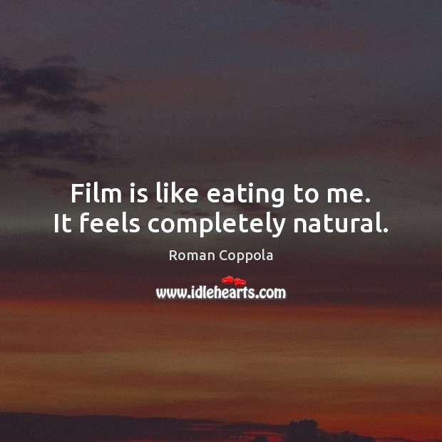 Film is like eating to me. It feels completely natural. Roman Coppola Picture Quote