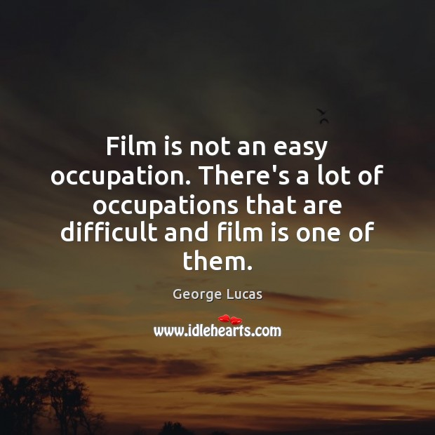 Image, Film is not an easy occupation. There's a lot of occupations that