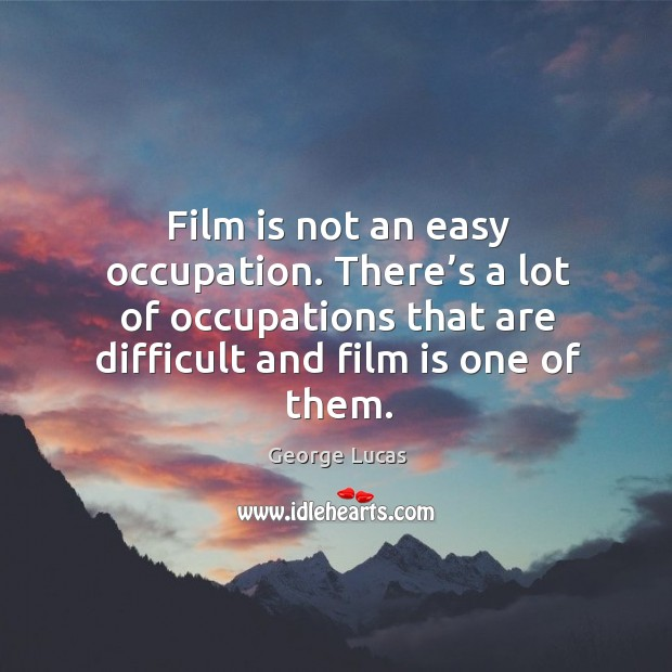 Image, Film is not an easy occupation. There's a lot of occupations that are difficult and film is one of them.