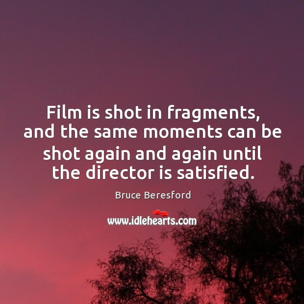 Image, Film is shot in fragments, and the same moments can be shot again and again until the director is satisfied.