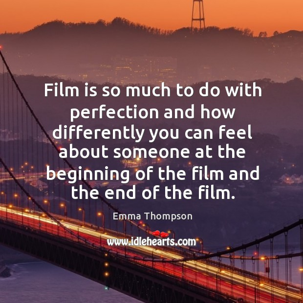 Image, Film is so much to do with perfection and how differently you can feel about someone at the