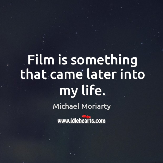 Film is something that came later into my life. Michael Moriarty Picture Quote