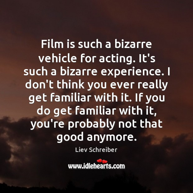 Film is such a bizarre vehicle for acting. It's such a bizarre Liev Schreiber Picture Quote