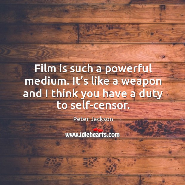 Film is such a powerful medium. It's like a weapon and I think you have a duty to self-censor. Peter Jackson Picture Quote