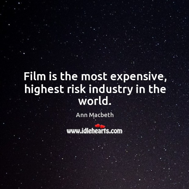 Image, Film is the most expensive, highest risk industry in the world.