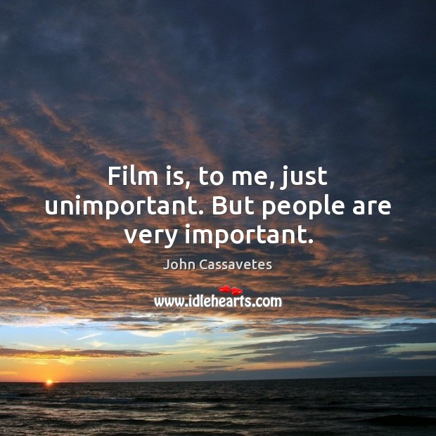 Image, Film is, to me, just unimportant. But people are very important.